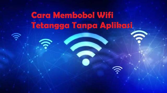 Cara Membobol Wifi Tetangga Tanpa Aplikasi