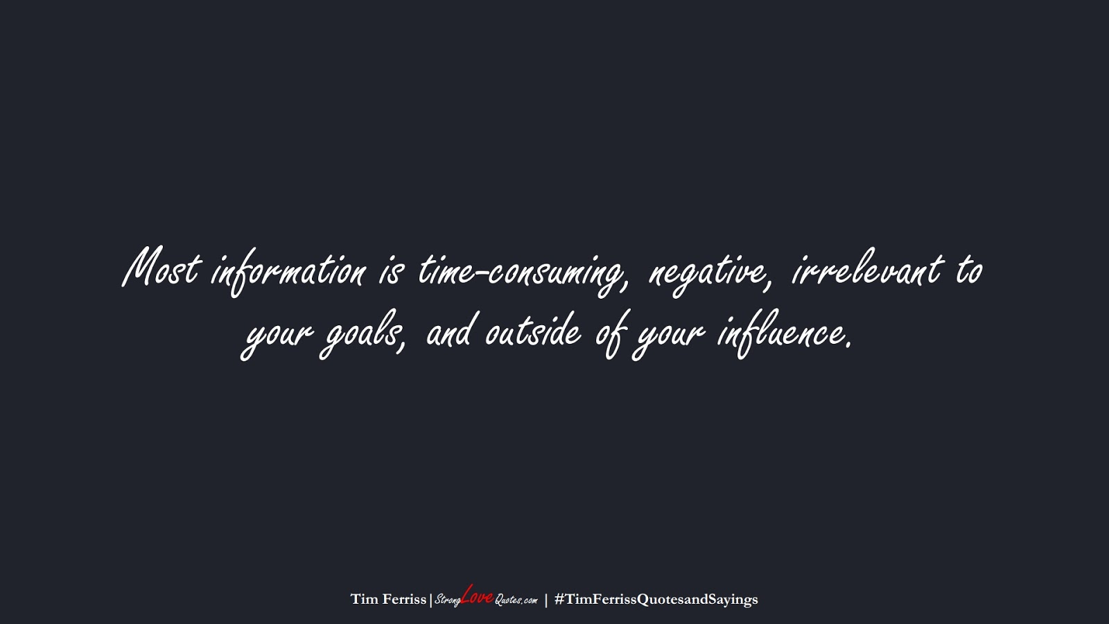 Most information is time-consuming, negative, irrelevant to your goals, and outside of your influence. (Tim Ferriss);  #TimFerrissQuotesandSayings