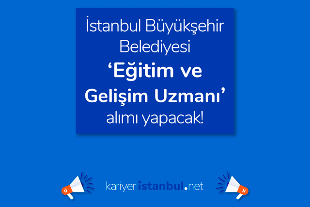 İstanbul Büyükşehir Belediyesi eğitim ve gelişim uzmanı alacak. Eğitim ve gelişim uzmanı iş ilanı kriterleri neler? Detaylar kariyeristanbul.net'te!