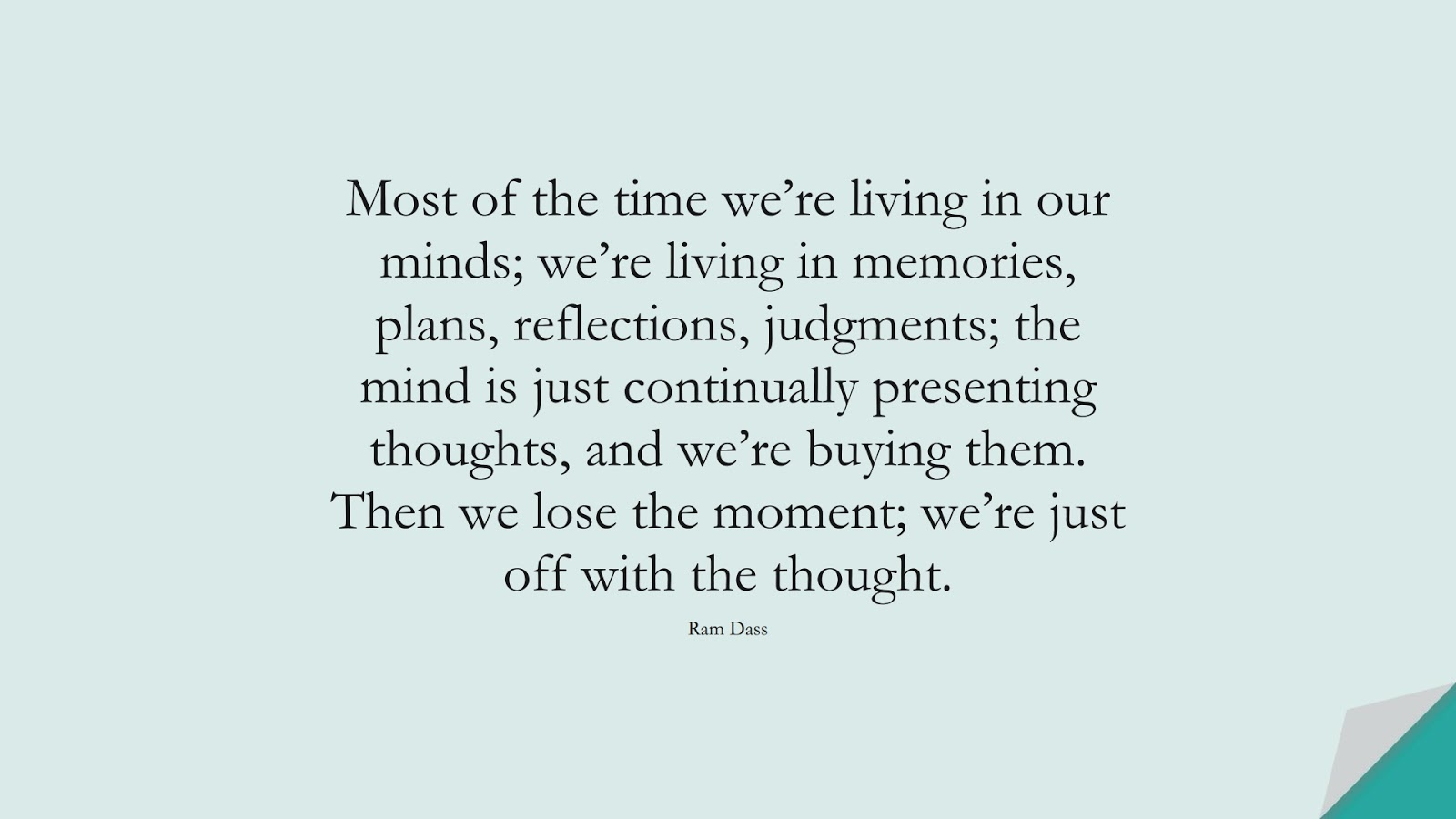 Most of the time we're living in our minds; we're living in memories, plans, reflections, judgments; the mind is just continually presenting thoughts, and we're buying them. Then we lose the moment; we're just off with the thought. (Ram Dass);  #StressQuotes