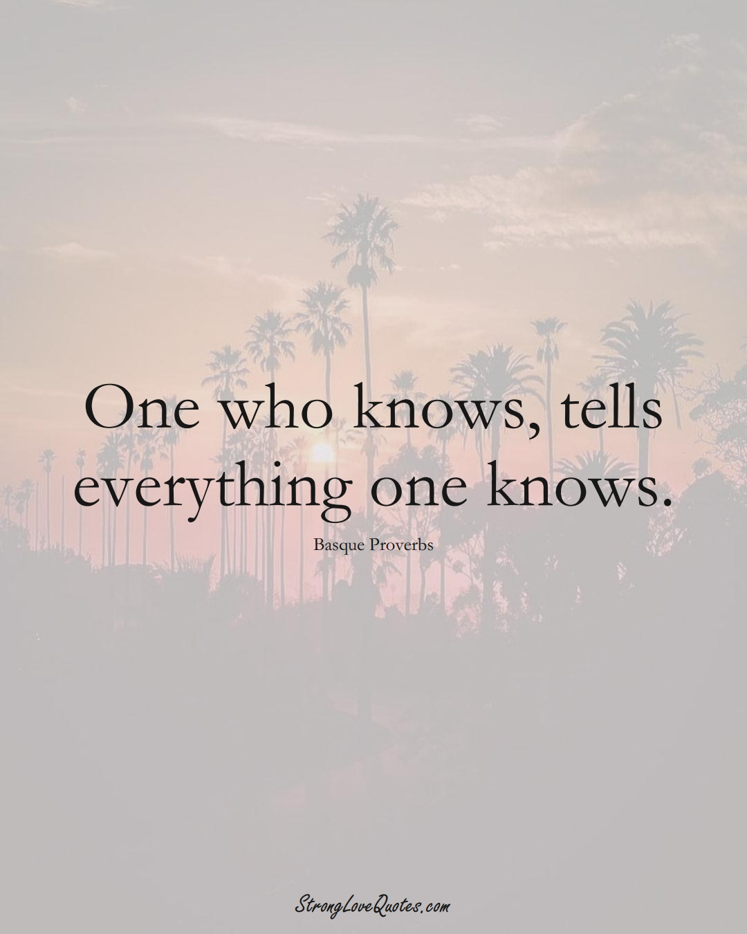 One who knows, tells everything one knows. (Basque Sayings);  #EuropeanSayings