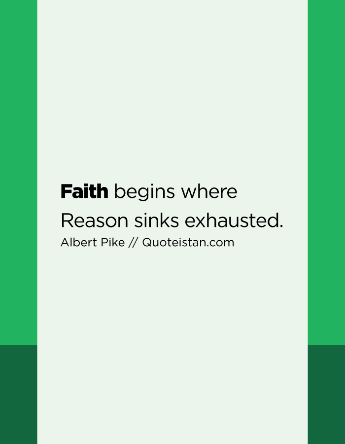 Faith begins where Reason sinks exhausted.