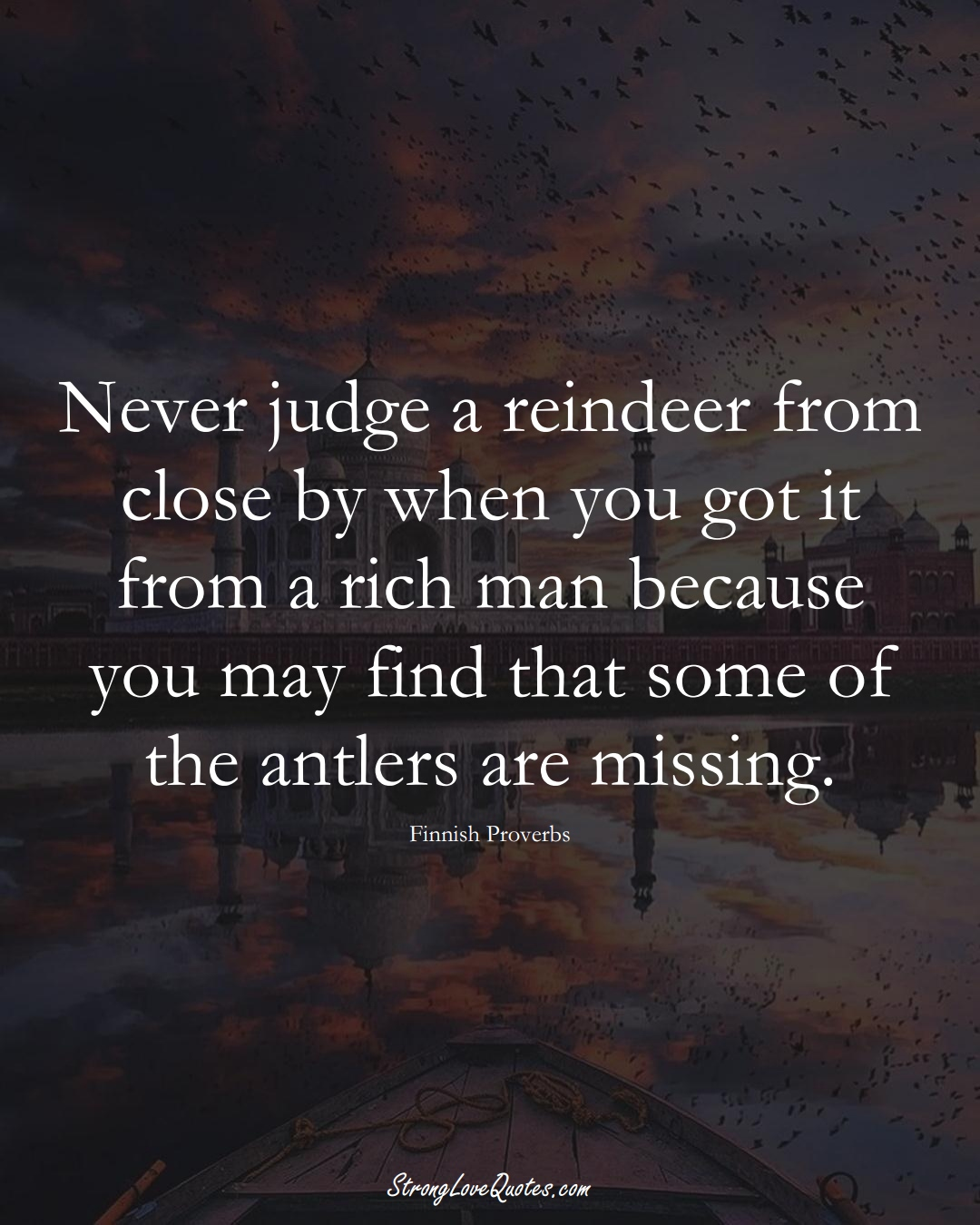 Never judge a reindeer from close by when you got it from a rich man because you may find that some of the antlers are missing. (Finnish Sayings);  #EuropeanSayings