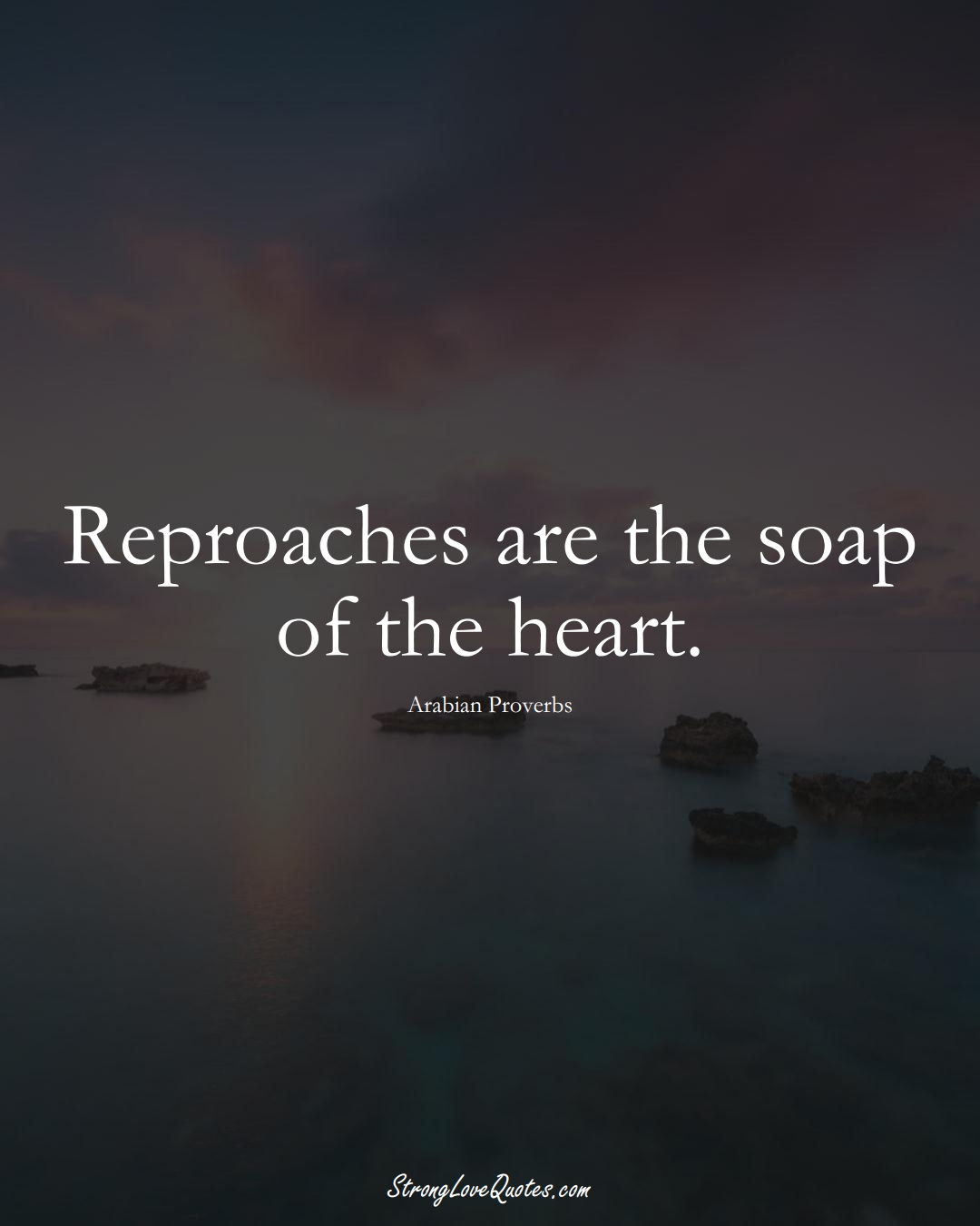 Reproaches are the soap of the heart. (Arabian Sayings);  #aVarietyofCulturesSayings