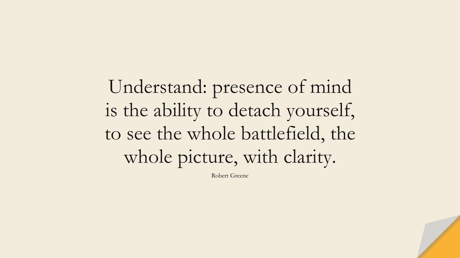 Understand: presence of mind is the ability to detach yourself, to see the whole battlefield, the whole picture, with clarity. (Robert Greene);  #CalmQuotes