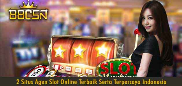 2 Situs Agen Slot Online Terbaik serta Terpercaya Indonesia