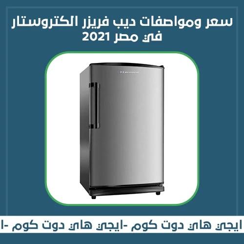 سعر ومواصفات ديب فريزر الكتروستار في مصر 2021