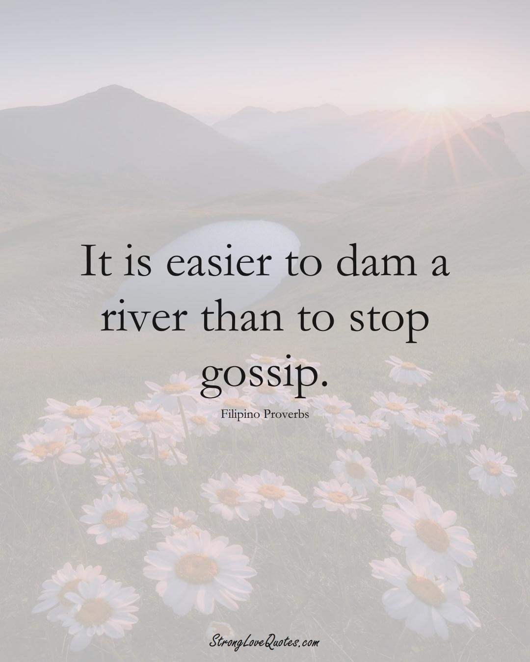 It is easier to dam a river than to stop gossip. (Filipino Sayings);  #AsianSayings