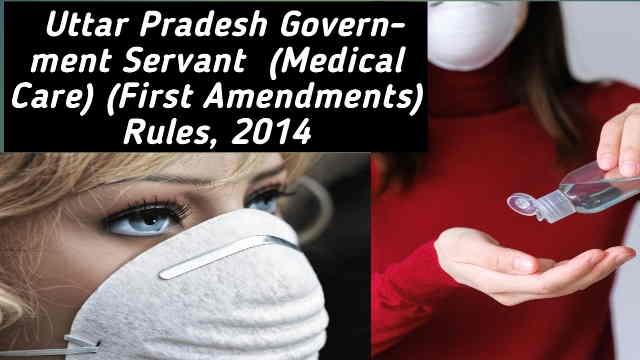 Uttar Pradesh Government Servant (Medical Care) (First Amendment) Rules, 2014 | उत्तर प्रदेश सरकारी सेवक (चिकित्सा परिचर्या) (प्रथम संशोधन) नियमावली, 2014