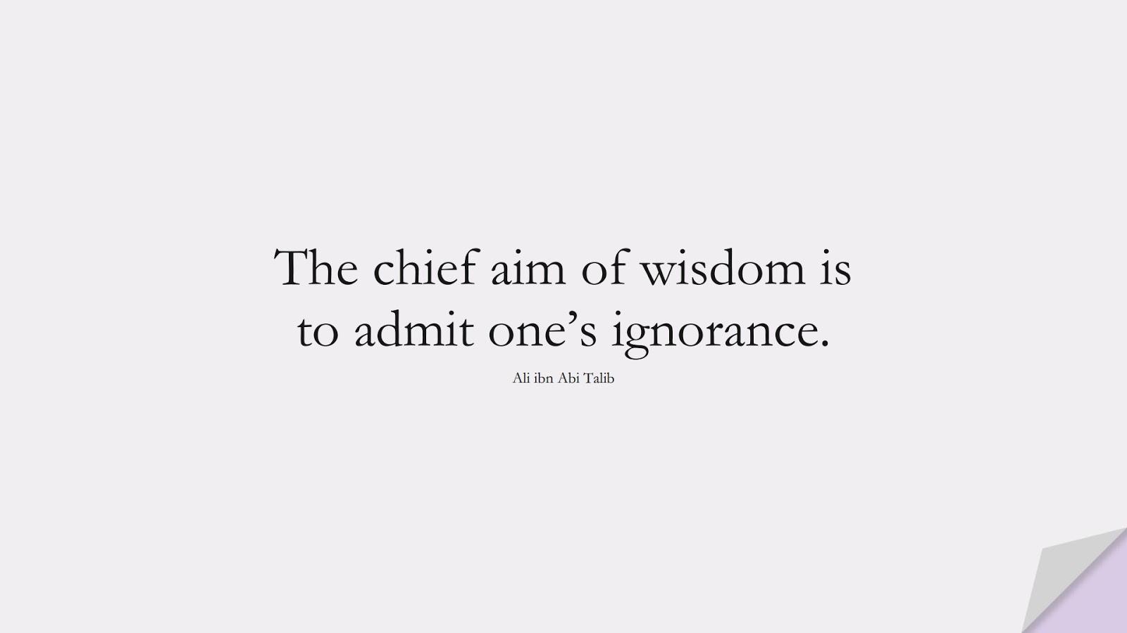 The chief aim of wisdom is to admit one's ignorance. (Ali ibn Abi Talib);  #AliQuotes
