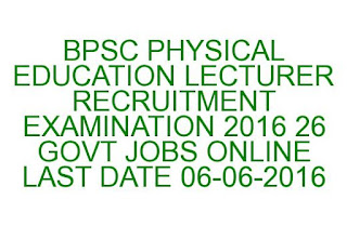 BPSC PHYSICAL EDUCATION LECTURER RECRUITMENT EXAMINATION 2016 26 GOVT JOBS ONLINE LAST DATE 06-06-2016