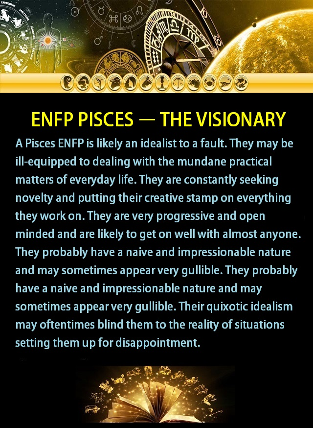 A Pisces ENFP is likely an idealist to a fault. They may be ill-equipped to dealing with the mundane practical matters of everyday life. They are constantly seeking novelty and putting their creative stamp on everything they work on. They are very progressive and open minded and are likely to get on well with almost anyone. Their quixotic idealism may oftentimes blind them to the reality of situations setting them up for disappointment. #mbti #zodiac #Pisces #enfp #relatable #quote