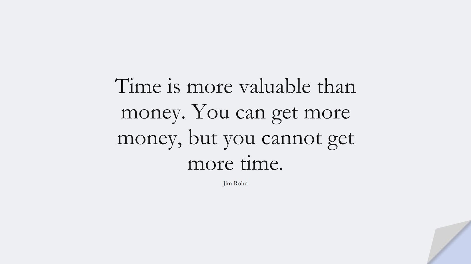 Time is more valuable than money. You can get more money, but you cannot get more time. (Jim Rohn);  #MoneyQuotes
