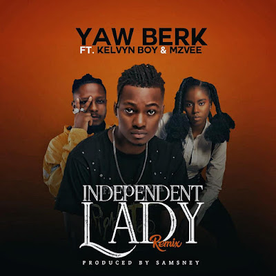 The Wait Is Over!!! Yaw Berk Ft Kelvyn Boy x MzVee - Independent Lady Remix Is Finally Out (Stream Link + Download MP3)