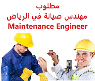 وظائف السعودية مطلوب مهندس صيانة في الرياض Maintenance Engineer