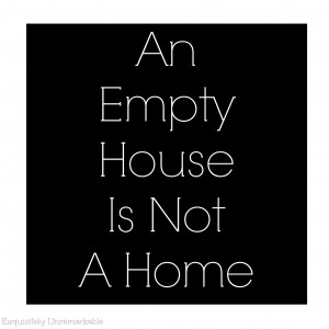 And Empty House Is Not A Home