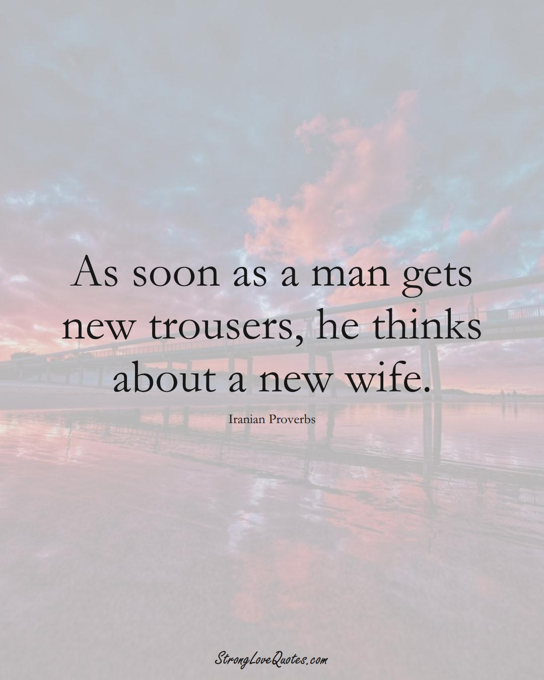 As soon as a man gets new trousers, he thinks about a new wife. (Iranian Sayings);  #MiddleEasternSayings