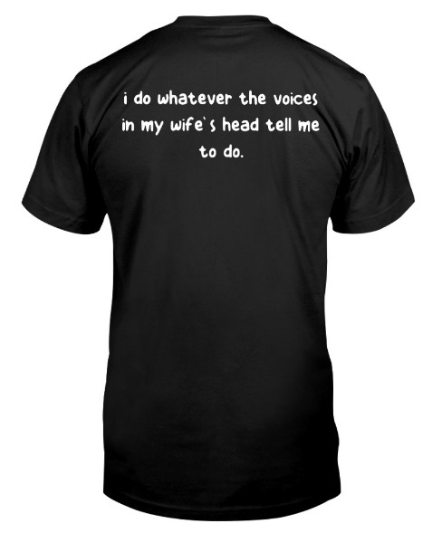 I do whatever the voices in my wife's head tell me To do T Shirt, I do whatever the voices in my wife's head tell me To do Hoodie,