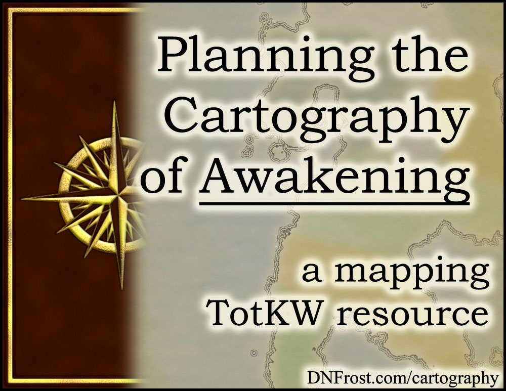 Planning the Cartography of Awakening: what lands to map and what to omit www.DNFrost.com/cartography #TotKW A mapping resource by D.N.Frost @DNFrost13 Part 1 of a series.