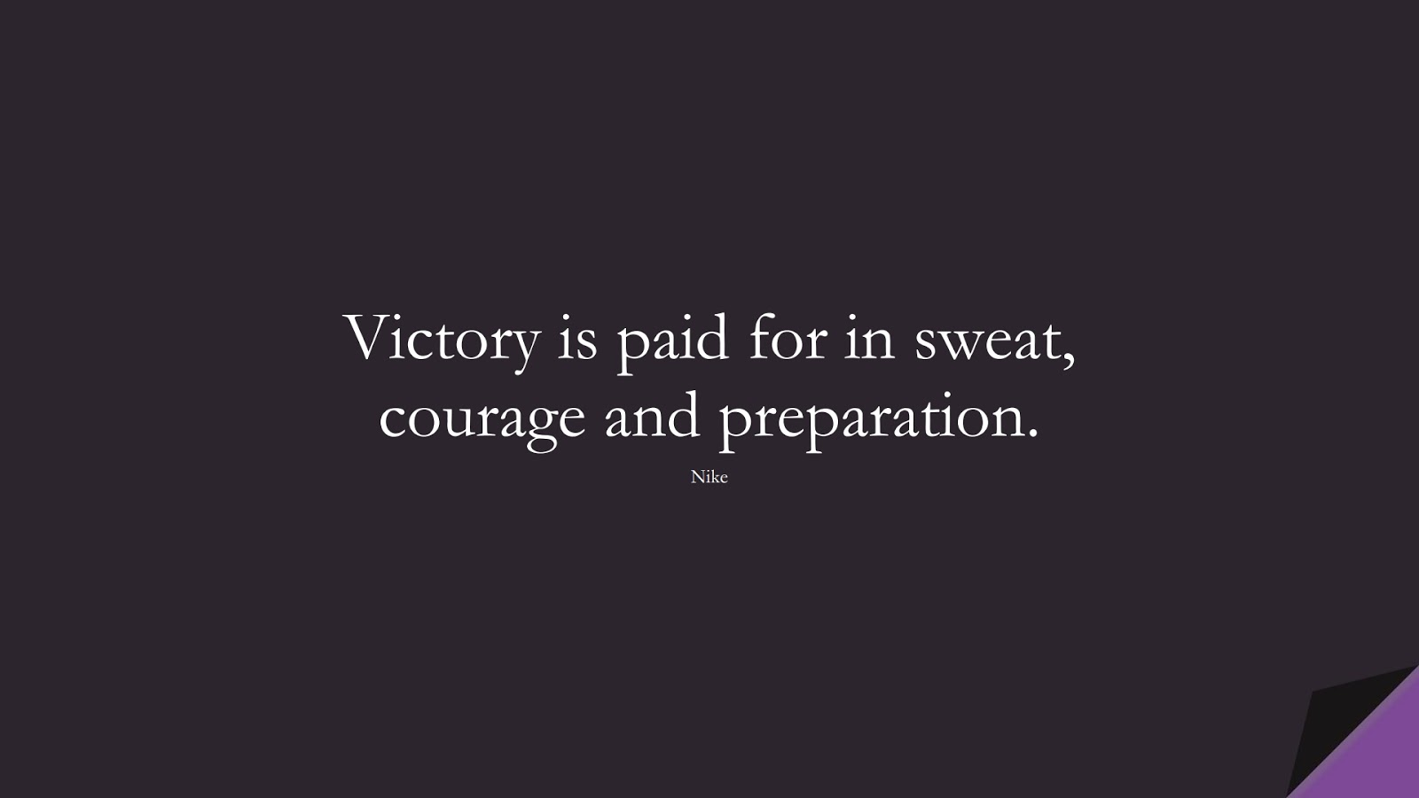 Victory is paid for in sweat, courage and preparation. (Nike);  #HardWorkQuotes
