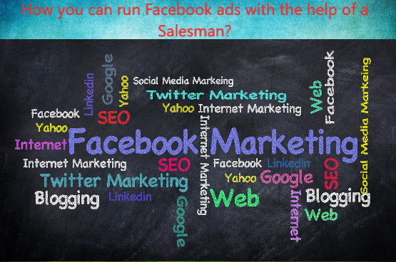 How you can run Facebook ads with the help of a salesman?