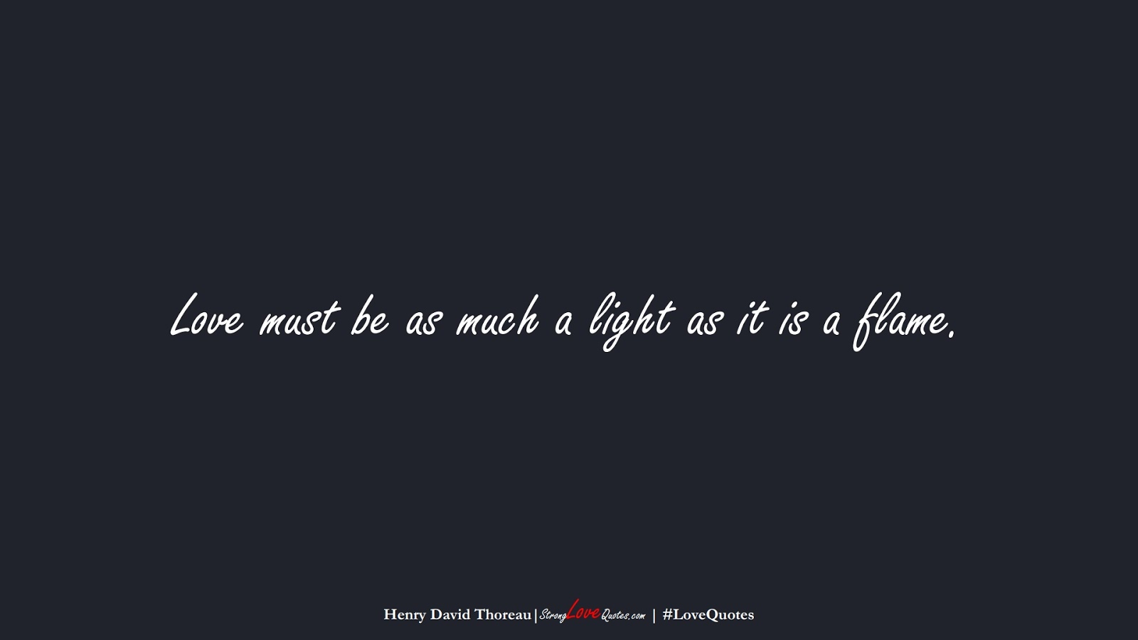 Love must be as much a light as it is a flame. (Henry David Thoreau);  #LoveQuotes
