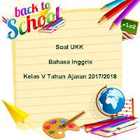 Soal UKK / UAS Bahasa Inggris Kelas 5 Semester 2 Terbaru Tahun Ajaran 2017/2018
