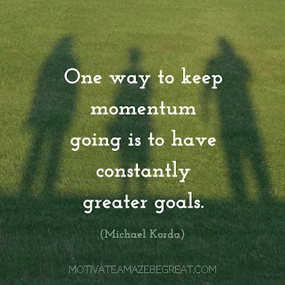 "Quotes On Achievement Of Goals: ""One way to keep momentum going is to have constantly greater goals."" - Michael Korda"