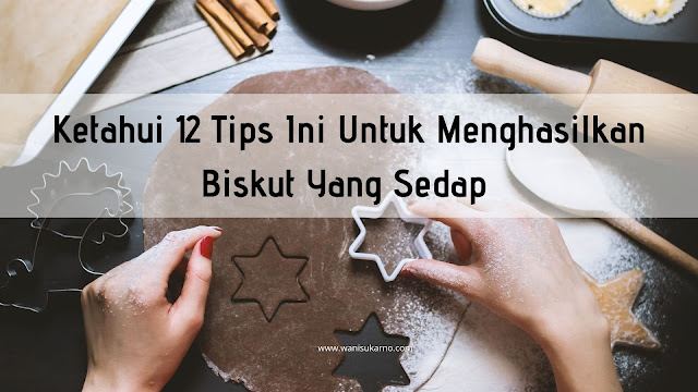 12 Tips Ini Untuk Menghasilkan Biskut Yang Sedap