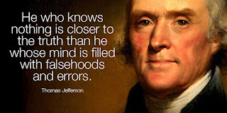 """"""" He who knows nothing is closer to the truth than he whose mind is filled with falsehoods and errors. """" - Thomas Jefferson - Quotes"""