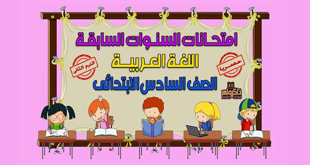 حصريا امتحانات السنوات السابقة في اللغة العربية للصف السادس الابتدائي الترم الثاني