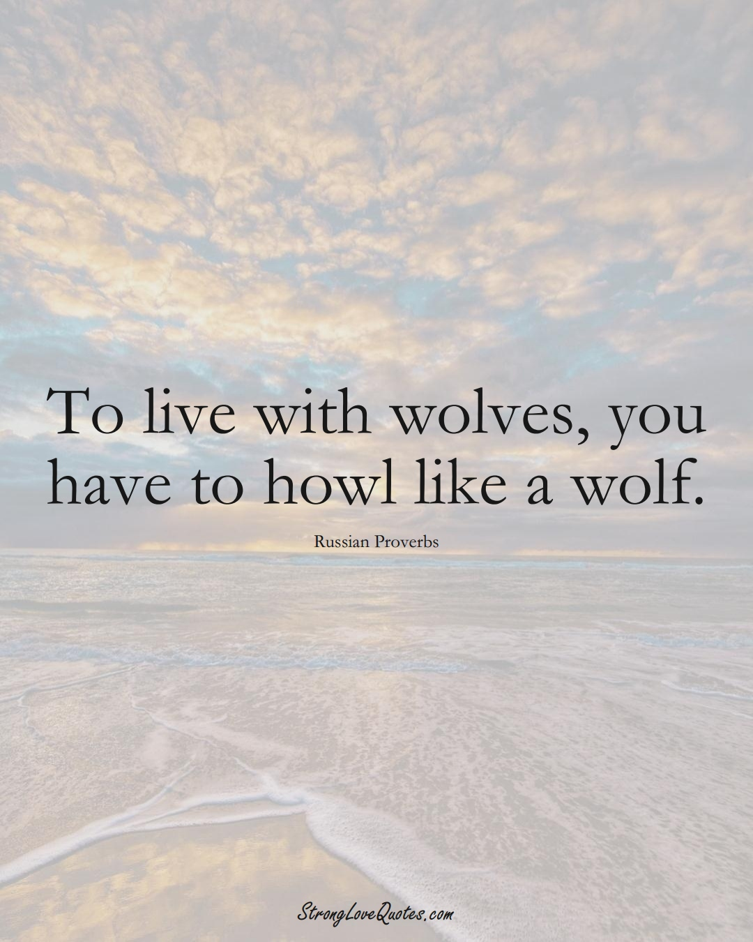 To live with wolves, you have to howl like a wolf. (Russian Sayings);  #AsianSayings