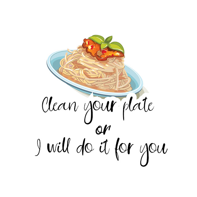 Clean your plate or I will do it for you