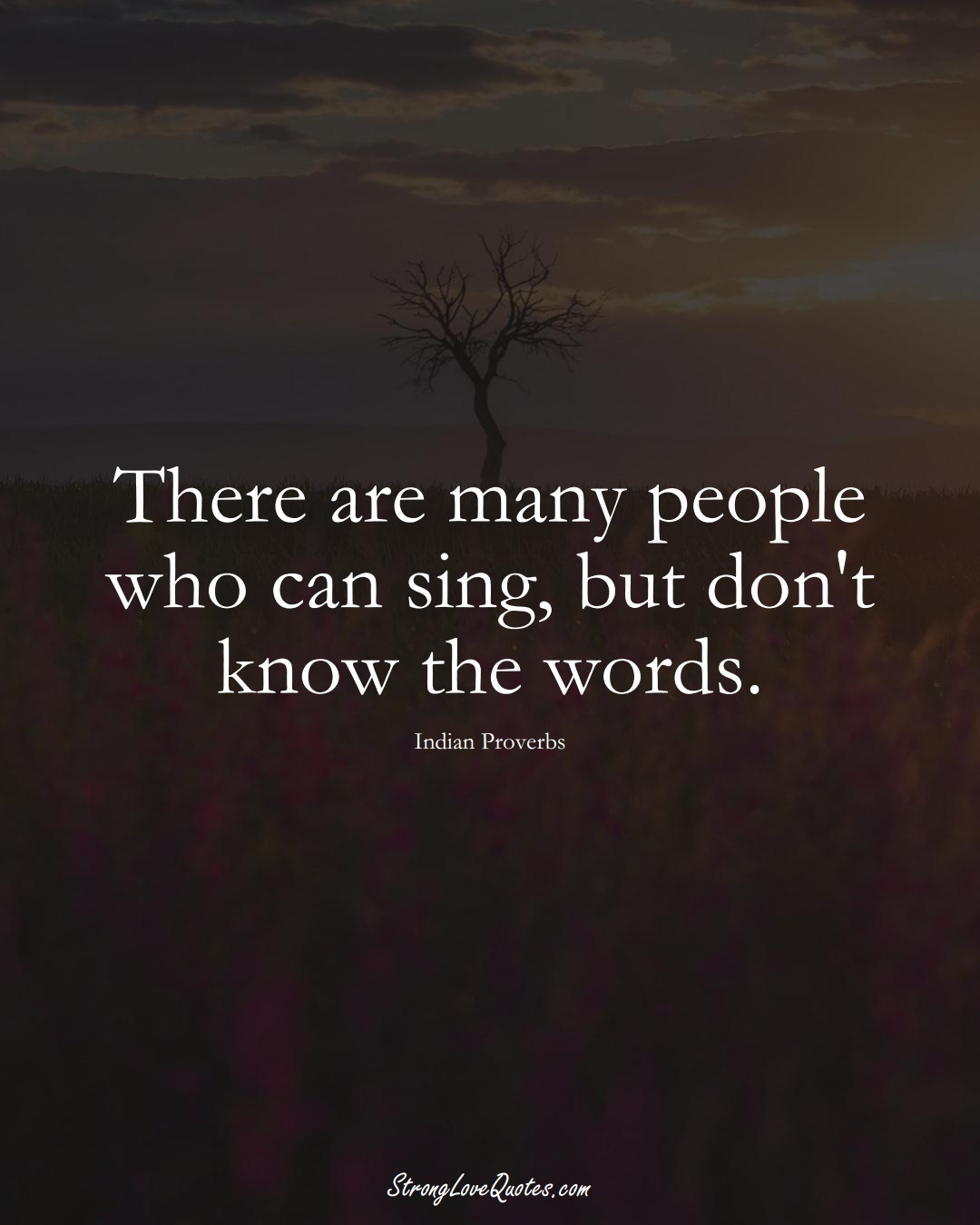 There are many people who can sing, but don't know the words. (Indian Sayings);  #AsianSayings