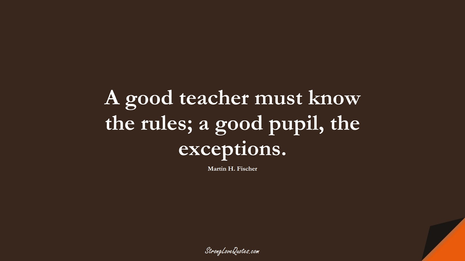 A good teacher must know the rules; a good pupil, the exceptions. (Martin H. Fischer);  #EducationQuotes