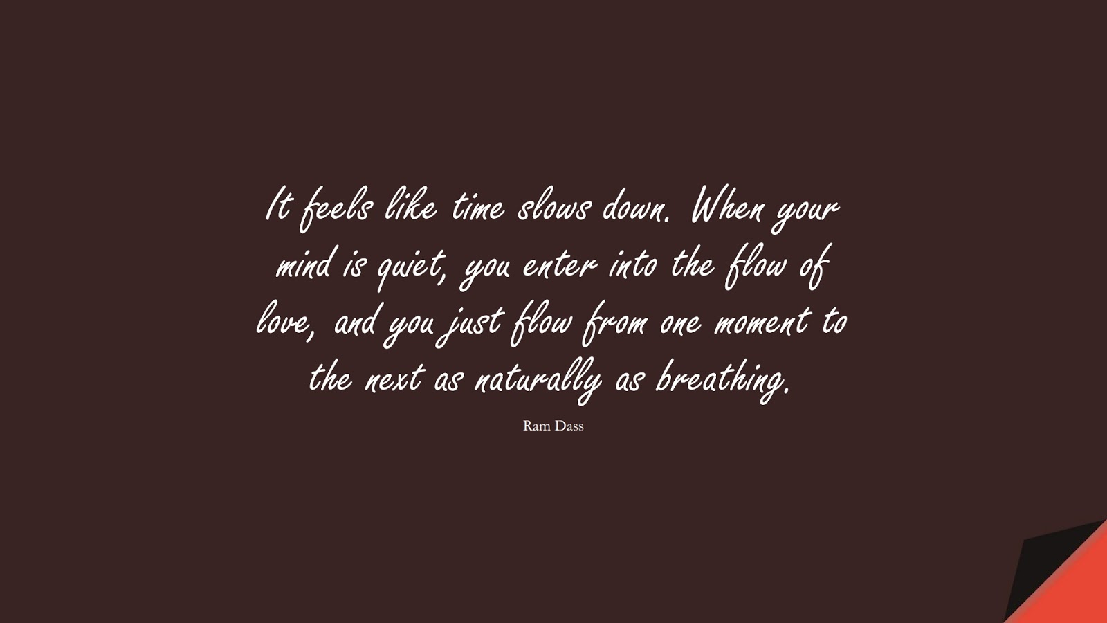 It feels like time slows down. When your mind is quiet, you enter into the flow of love, and you just flow from one moment to the next as naturally as breathing. (Ram Dass);  #CalmQuotes