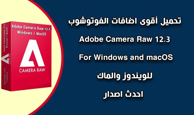 تحميل وتفعيل Adobe Camera Raw Photoshop  12.3 For Windows and macOS.