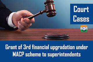 Court Cases – Grant of 3rd financial upgradation under MACP scheme to superintendents