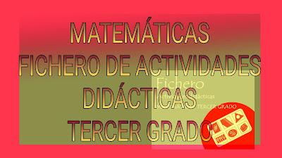FICHERO DE ACTIVIDADES DIDÁCTICAS TERCER GRADO-MATEMÁTICAS