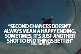Quotes About Teenage Life: Second chances doesn't always mean a happy ending, sometimes, it's just another shot to end things better