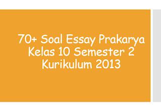 70+ Soal Essay Prakarya Kelas 10 Semester 2 Kurikulum 2013