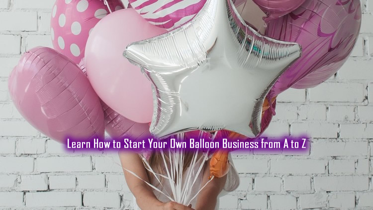 Start Your Own Balloon Business from A to Z