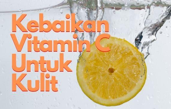 Manfaat & Kebaikan Vitamin C Untuk Kulit Sihat