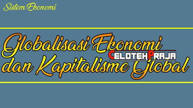 Globalisasi Ekonomi dan Kapitalisme Global, Pengertian, Konsep dan Perkembangannya
