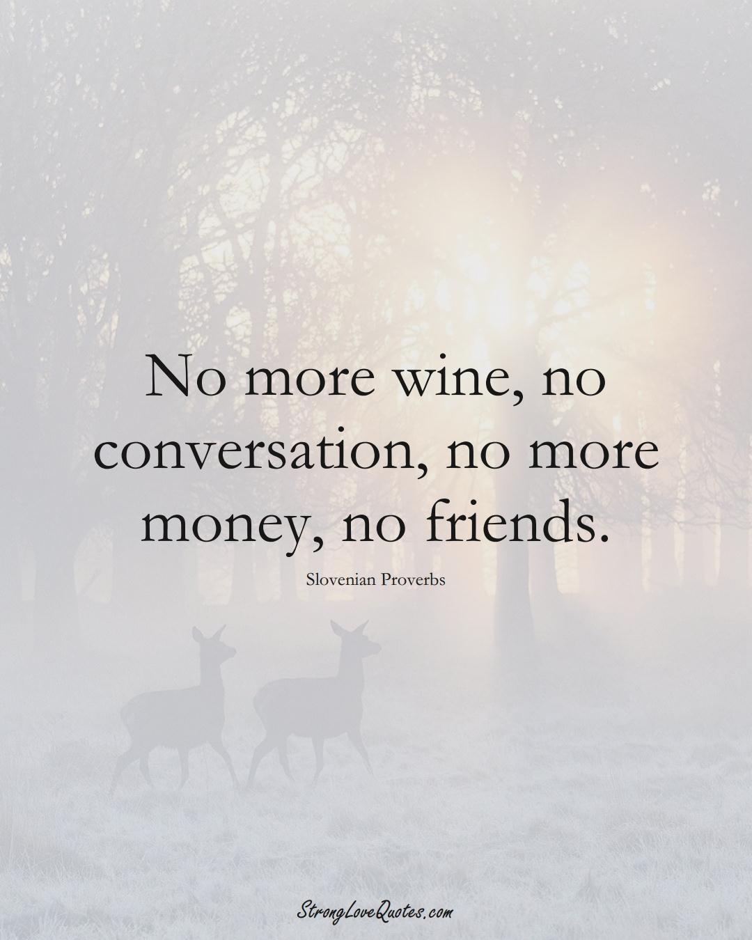 No more wine, no conversation, no more money, no friends. (Slovenian Sayings);  #EuropeanSayings
