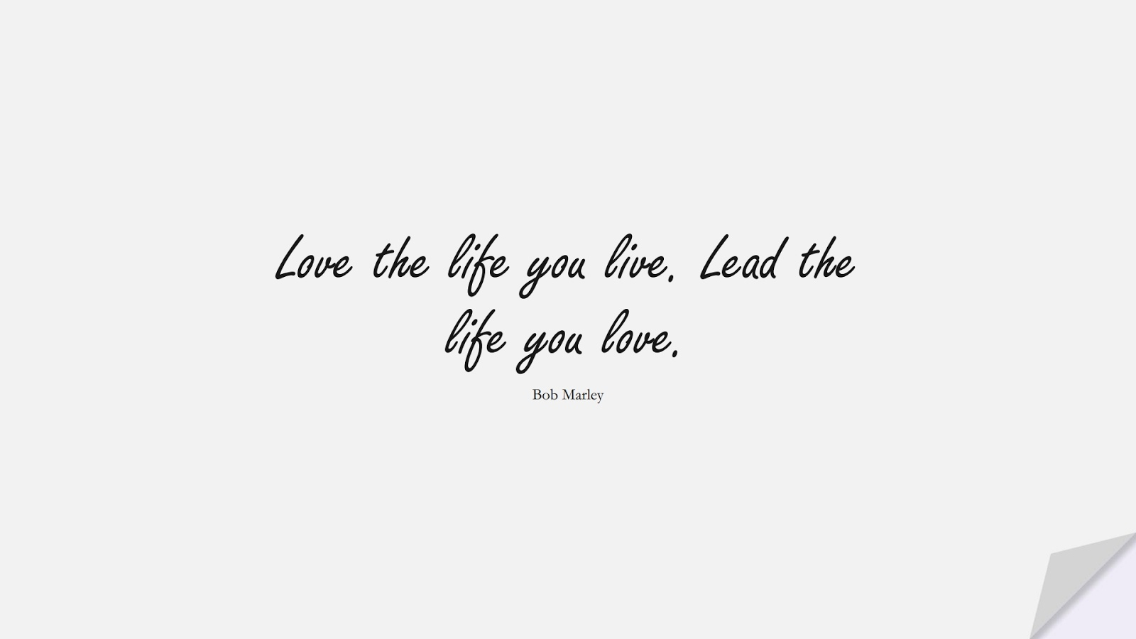 Love the life you live. Lead the life you love. (Bob Marley);  #ShortQuotes
