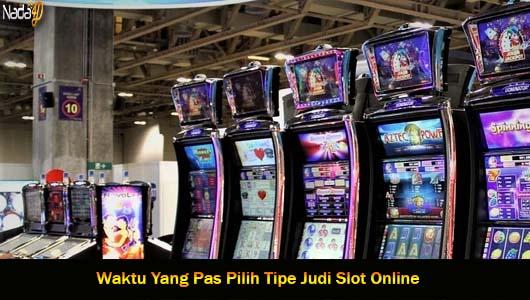 Waktu Yang Pas Pilih Tipe Judi Slot Online