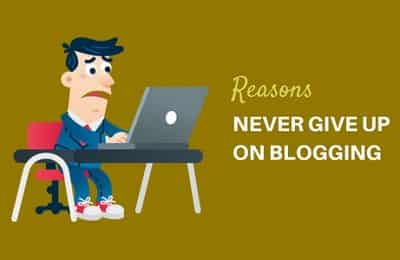 Why a Blogger Should Never Give Up His Blogging Career