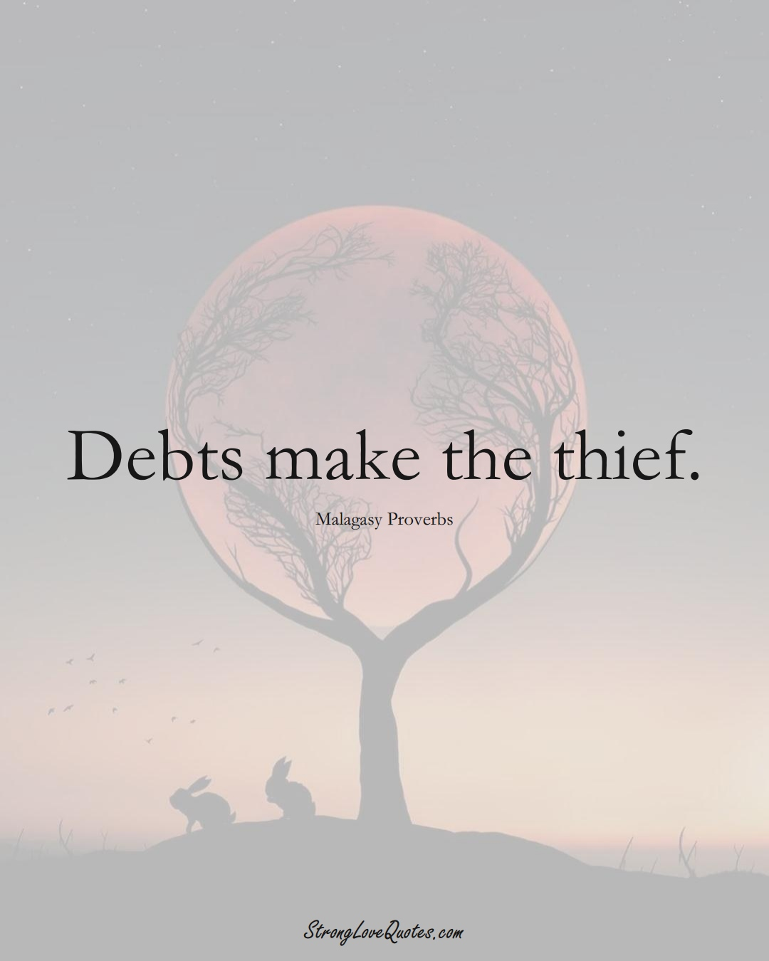Debts make the thief. (Malagasy Sayings);  #AfricanSayings