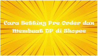 Cara Setting Pre Order dan Membuat DP di Shopee